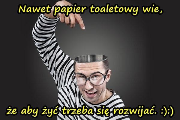 Nawet papier toaletowy wie, że aby żyć trzeba się rozwijać. :):)