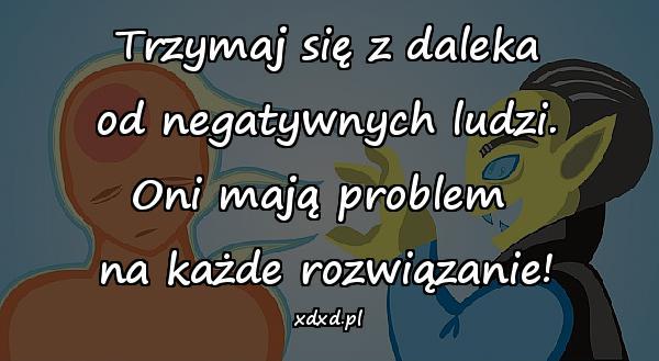 Trzymaj się z daleka od negatywnych ludzi. Oni mają problem na każde rozwiązanie!