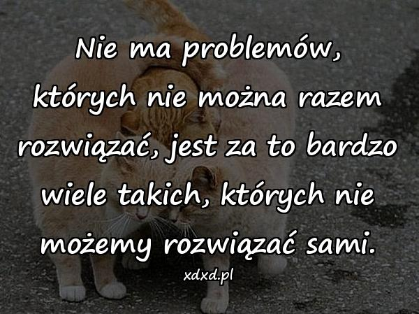 Nie ma problemów, których nie można razem rozwiązać, jest za to bardzo wiele takich, których nie możemy rozwiązać sami.