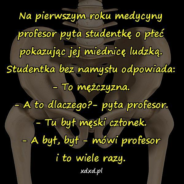 Na pierwszym roku medycyny profesor pyta studentkę o płeć pokazując jej miednicę ludzką. Studentka bez namysłu odpowiada: - To mężczyzna. - A to dlaczego?- pyta profesor. - Tu był męski członek. - A był, był - mówi profesor i to wiele razy.