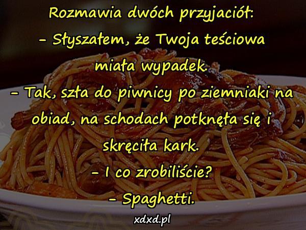 Rozmawia dwóch przyjaciół: - Słyszałem, że Twoja teściowa miała wypadek. - Tak, szła do piwnicy po ziemniaki na obiad, na schodach potknęła się i skręciła kark. - I co zrobiliście? - Spaghetti.