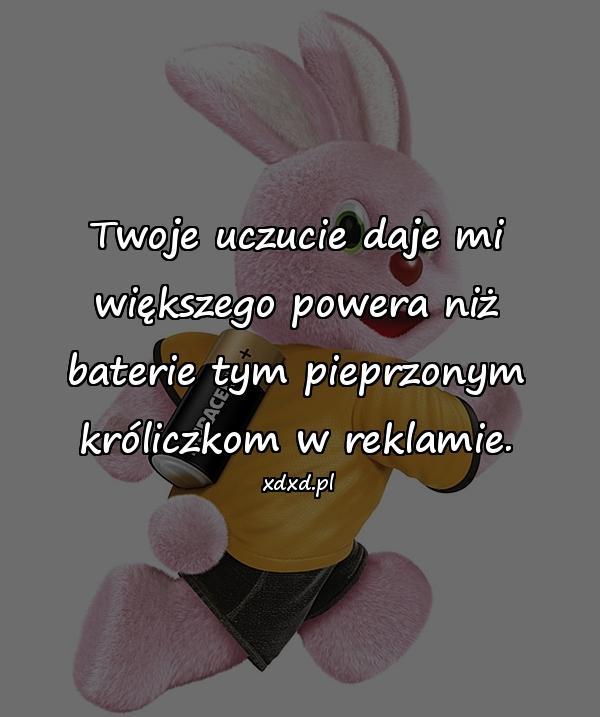 Twoje uczucie daje mi większego powera niż baterie tym pieprzonym króliczkom w reklamie.
