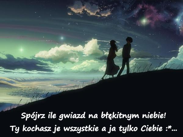 Spójrz ile gwiazd na błękitnym niebie! Ty kochasz je wszystkie a ja tylko Ciebie :*...