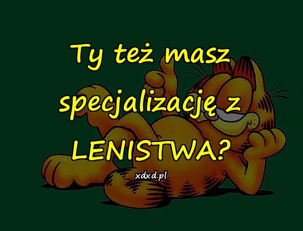 Ty też masz specjalizację z LENISTWA?