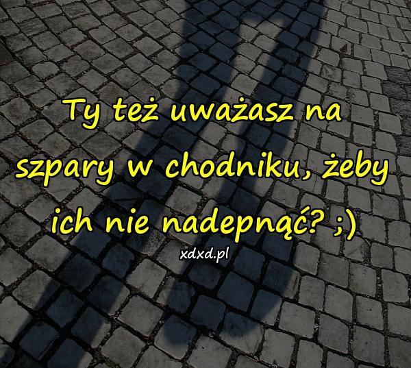 Ty też uważasz na szpary w chodniku, żeby ich nie nadepnąć? ;)