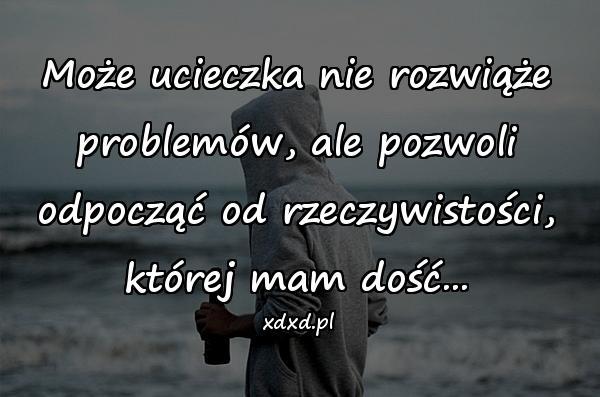 Może ucieczka nie rozwiąże problemów, ale pozwoli odpocząć od rzeczywistości, której mam dość...