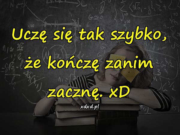 Uczę się tak szybko, że kończę zanim zacznę. xD