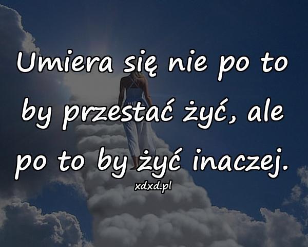 Umiera się nie po to by przestać żyć, ale po to by żyć inaczej.
