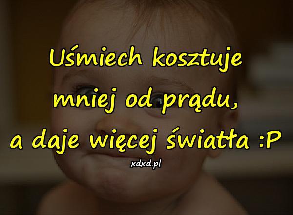 Uśmiech kosztuje mniej od prądu, a daje więcej światła :P