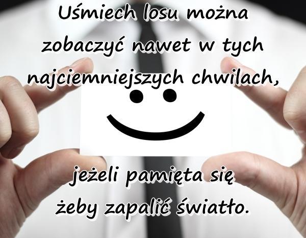 Uśmiech losu można zobaczyć nawet w tych najciemniejszych chwilach, jeżeli pamięta się żeby zapalić światło.