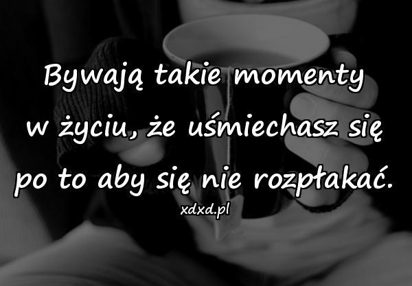 Bywają takie momenty w życiu, że uśmiechasz się po to aby się nie rozpłakać.