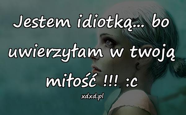 Jestem idiotką... bo uwierzyłam w twoją miłość !!! :c