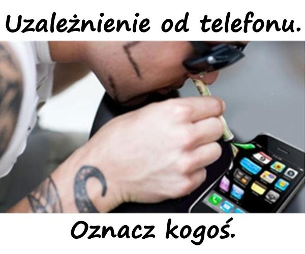 Uzależnienie od telefonu. Oznacz kogoś.
