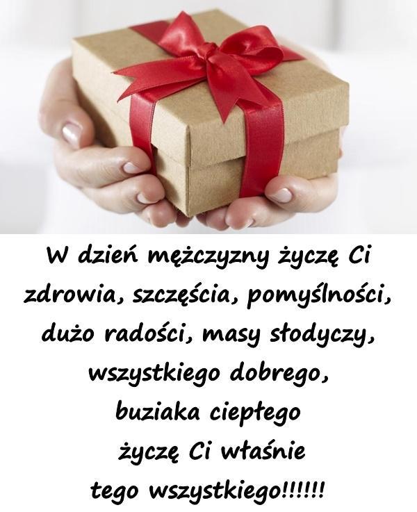 W dzień mężczyzny życzę Ci zdrowia, szczęścia, pomyślności, dużo radości, masy słodyczy, wszystkiego dobrego, buziaka ciepłego życzę Ci właśnie tego wszystkiego!!!!!!