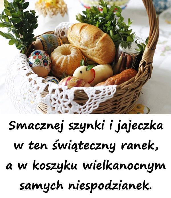 Smacznej szynki i jajeczka w ten świąteczny ranek, a w koszyku wielkanocnym samych niespodzianek.