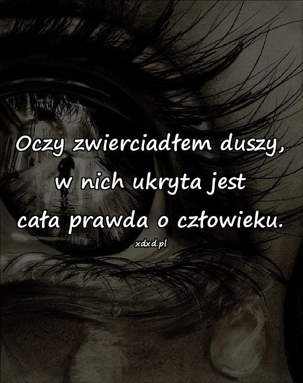 Oczy zwierciadłem duszy, w nich ukryta jest cała prawda o człowieku.