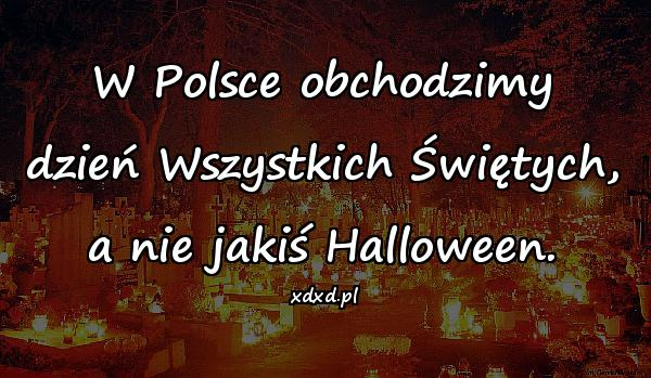 W Polsce obchodzimy dzień Wszystkich Świętych, a nie jakiś Halloween.