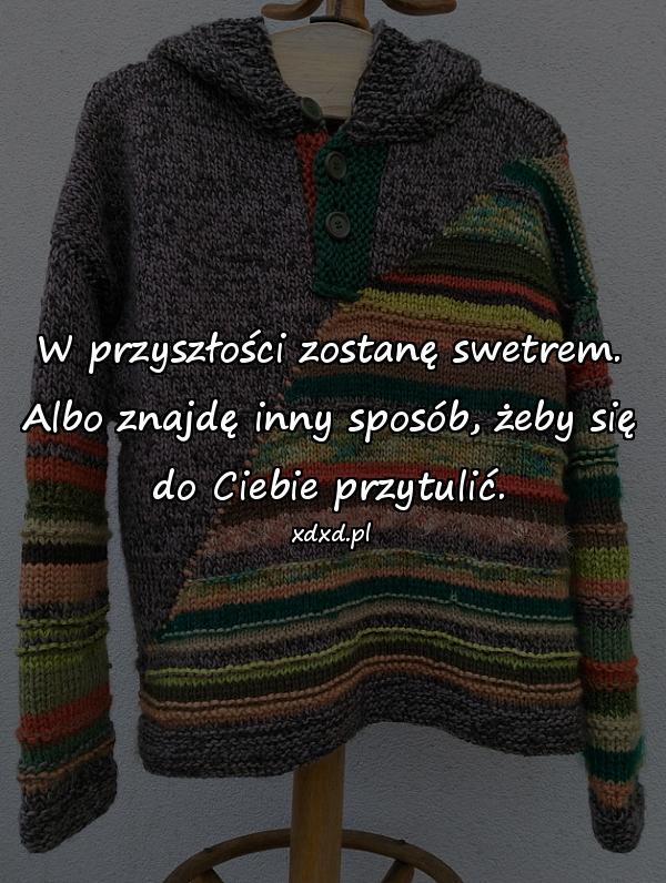 W przyszłości zostanę swetrem. Albo znajdę inny sposób, żeby się do Ciebie przytulić.