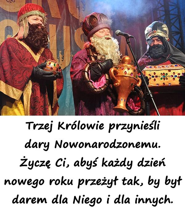 Trzej Królowie przynieśli dary Nowonarodzonemu. Życzę Ci, abyś każdy dzień nowego roku przeżył tak, by był darem dla Niego i dla innych.