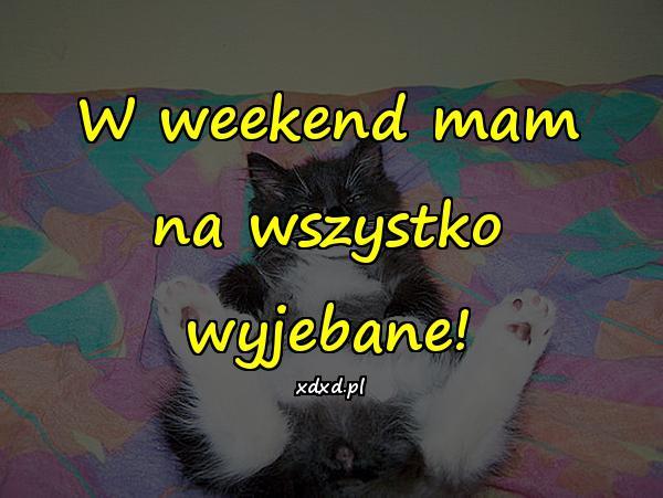 W weekend mam na wszystko wyjebane!
