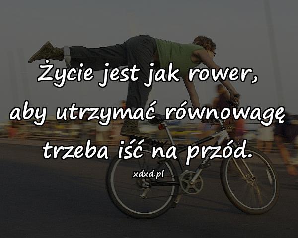 Życie jest jak rower, aby utrzymać równowagę trzeba iść na przód.