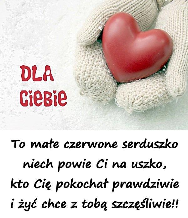 To małe czerwone serduszko niech powie Ci na uszko, kto Cię pokochał prawdziwie i żyć chce z tobą szczęśliwie!!