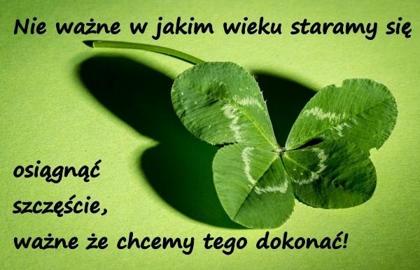 Nie ważne w jakim wieku staramy się osiągnąć szczęście, ważne że chcemy tego dokonać!