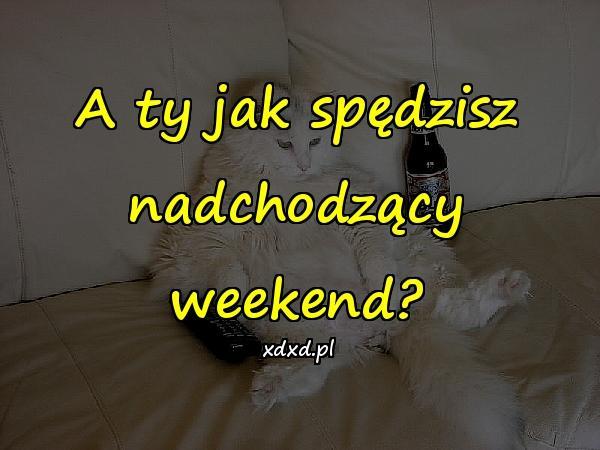 A ty jak spędzisz nadchodzący weekend?