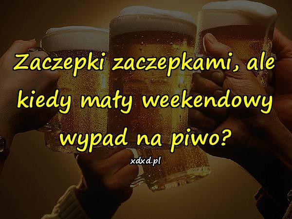 Zaczepki zaczepkami, ale kiedy mały weekendowy wypad na piwo?