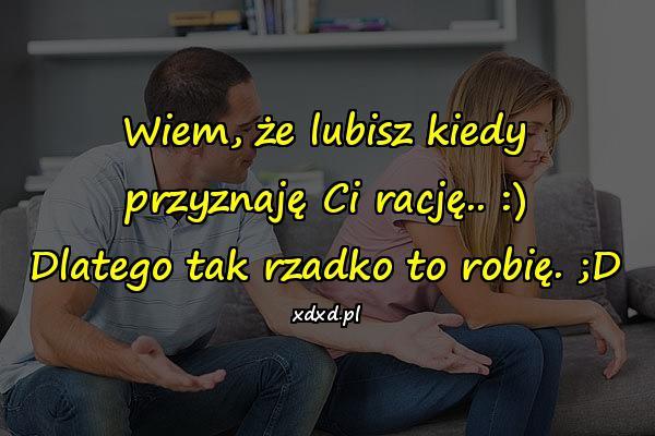 Wiem, że lubisz kiedy przyznaję Ci rację.. :) Dlatego tak rzadko to robię. ;D