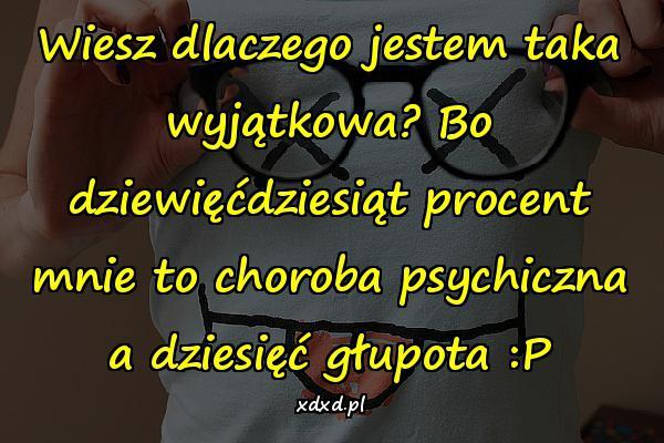 Wiesz dlaczego jestem taka wyjątkowa? Bo dziewięćdziesiąt procent mnie to choroba psychiczna a dziesięć głupota :P