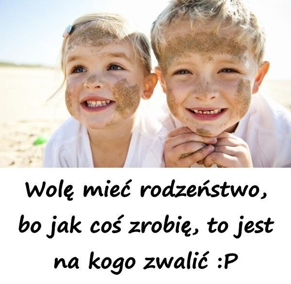 Wolę mieć rodzeństwo, bo jak coś zrobię, to jest na kogo zwalić :P