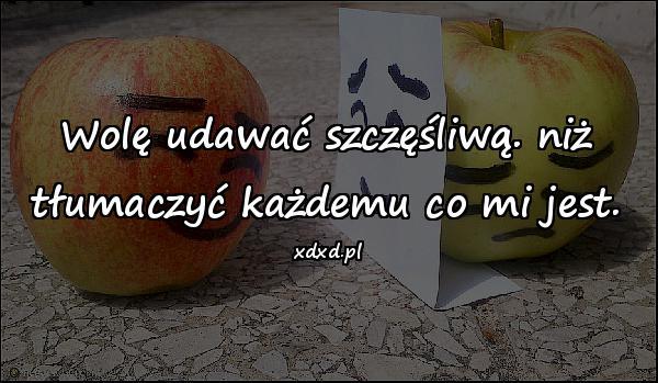 Wolę udawać szczęśliwą. niż tłumaczyć każdemu co mi jest.