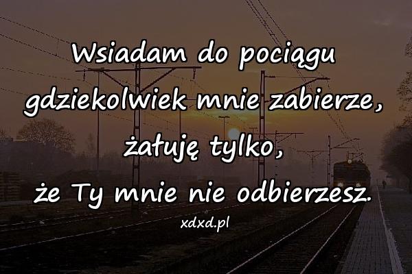 Wsiadam do pociągu gdziekolwiek mnie zabierze, żałuję tylko, że Ty mnie nie odbierzesz.