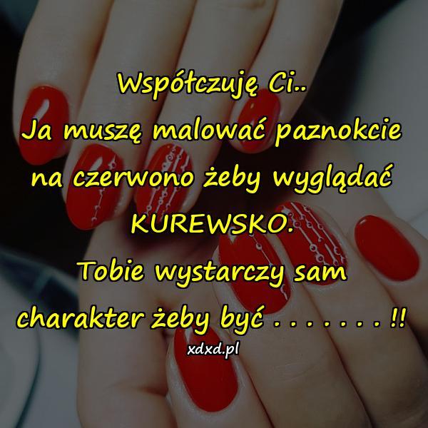 Współczuję Ci.. Ja muszę malować paznokcie na czerwono żeby wyglądać KUREWSKO. Tobie wystarczy sam charakter żeby być . . . . . . . !!