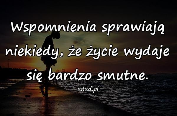 Wspomnienia sprawiają niekiedy, że życie wydaje się bardzo smutne.