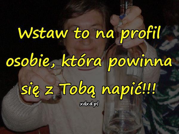 Wstaw to na profil osobie, która powinna się z Tobą napić!!!