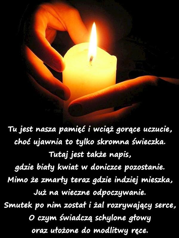 Tu jest nasza pamięć i wciąż gorące uczucie, choć ujawnia to tylko skromna świeczka. Tutaj jest także napis, gdzie biały kwiat w doniczce pozostanie. Mimo że zmarły teraz gdzie indziej mieszka, Już na wieczne odpoczywanie. Smutek po nim został i żal rozrywający serce, O czym świadczą schylone głowy oraz ułożone do modlitwy ręce.