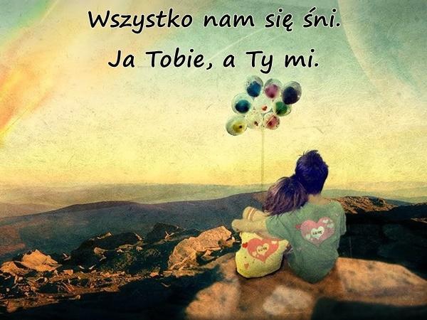Wszystko nam się śni. Ja Tobie, a Ty mi.