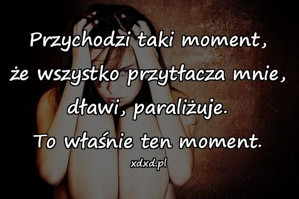 Przychodzi taki moment, że wszystko przytłacza mnie, dławi, paraliżuje. To właśnie ten moment.
