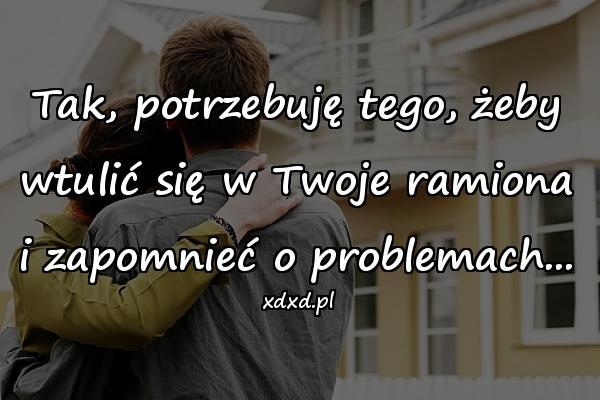 Tak, potrzebuję tego, żeby wtulić się w Twoje ramiona i zapomnieć o problemach...