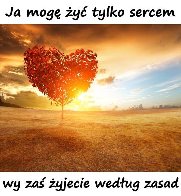 Ja mogę żyć tylko sercem, wy zaś żyjecie według zasad.