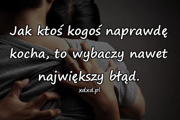 Jak ktoś kogoś naprawdę kocha, to wybaczy nawet największy błąd.