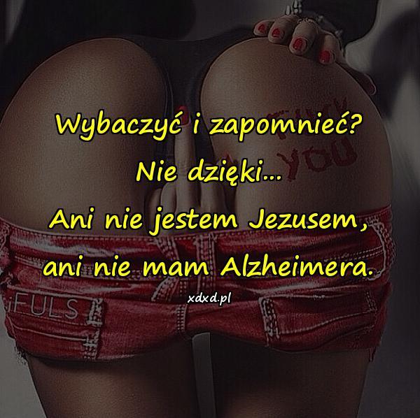 Wybaczyć i zapomnieć? Nie dzięki... Ani nie jestem Jezusem, ani nie mam Alzheimera.