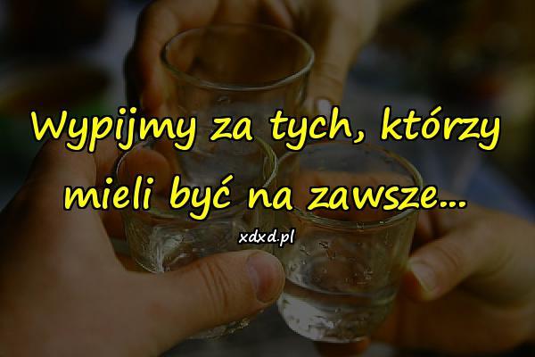 Wypijmy za tych, którzy mieli być na zawsze...