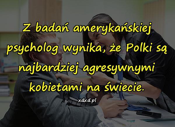 Z badań amerykańskiej psycholog wynika, że Polki są najbardziej agresywnymi kobietami na świecie.