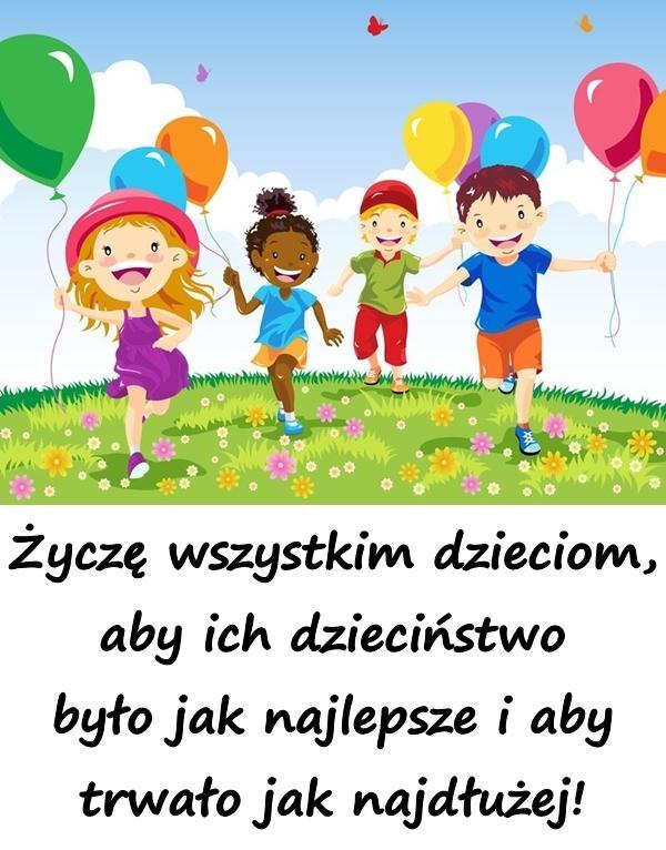 Życzę wszystkim dzieciom, aby ich dzieciństwo było jak najlepsze i aby trwało jak najdłużej!