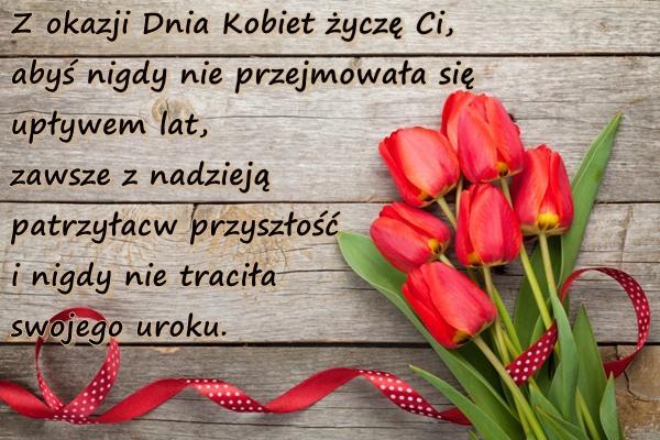 Z okazji Dnia Kobiet życzę Ci, abyś nigdy nie przejmowała się upływem lat, zawsze z nadzieją patrzyła w przyszłość i nigdy nie traciła swojego uroku.