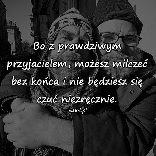 Bo z prawdziwym przyjacielem, możesz milczeć bez końca i nie będziesz się czuć niezręcznie.