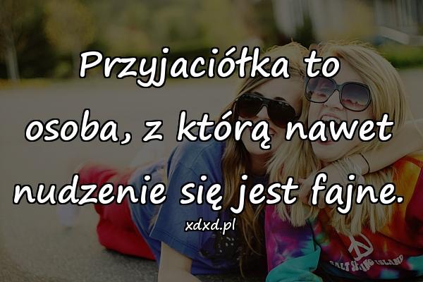 Przyjaciółka to osoba, z którą nawet nudzenie się jest fajne.